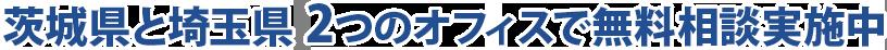 茨城県と埼玉県2つのオフィスで無料相談実施中