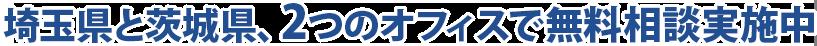 埼玉県と茨城県2つのオフィスで無料相談実施中