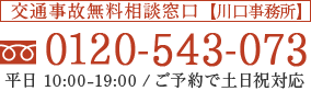 交通事故相談無料窓口 0120-543-073 平日10:00−19:00/ご予約で土日祝対応